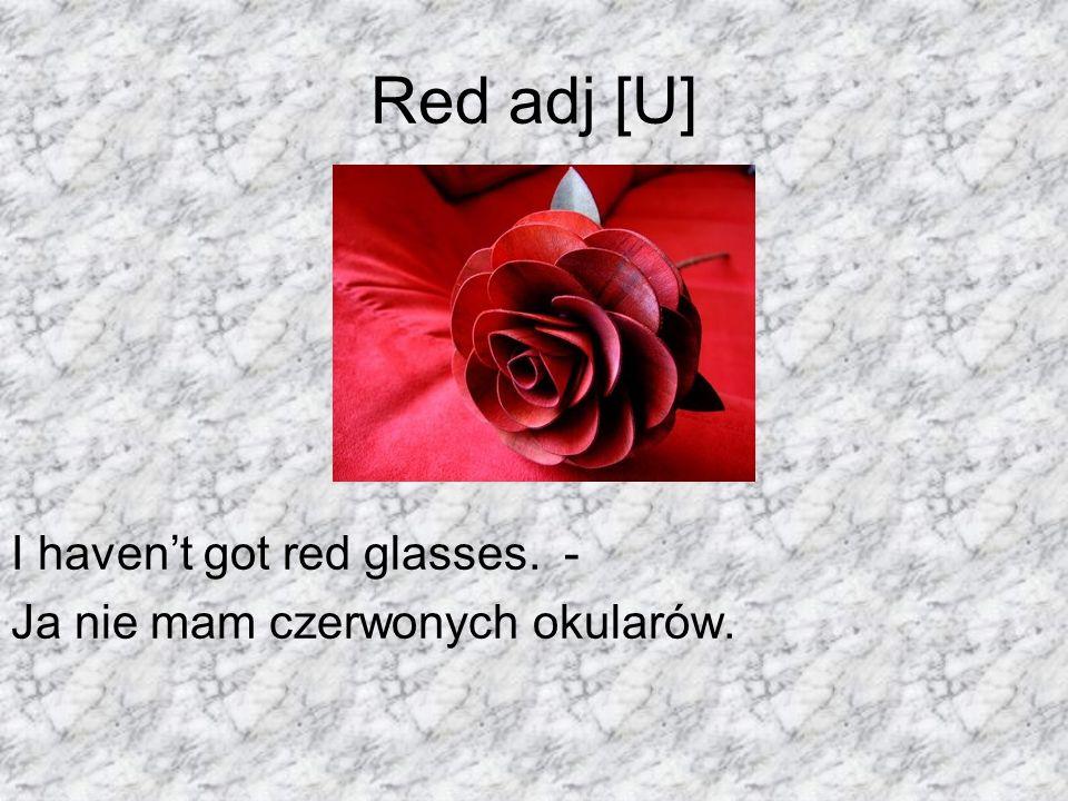 Red adj [U] I haven't got red glasses. - Ja nie mam czerwonych okularów.